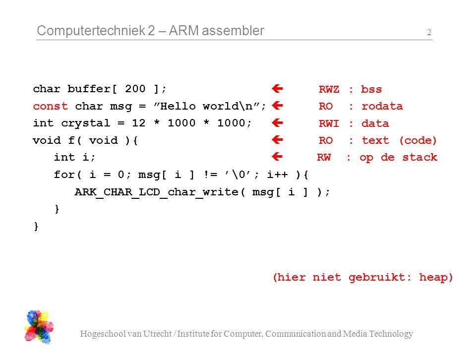 Computertechniek 2 – ARM assembler Hogeschool van Utrecht / Institute for Computer, Communication and Media Technology 13 main_asm_hello.S #include ark.h .global main ARM message1:.ASCIZ Hello world!\n message2:.ASCIZ how do you do?\n message3:.ASCIZ \n\n .align print: stmfd sp!, { lr } mov r1, r0 ldr r0, =U0_base bl ARK_UART_string_write ldr r0, =( 1000 * 1000 ) ldmfd sp!, { lr } b ARK_wait_us main: ldr r0, =U0_base ldr r1, =19200 bl ARK_UART_init loop: ldr r0, =message1 bl print ldr r0, =message2 bl print ldr r0, =message3 bl print b loop