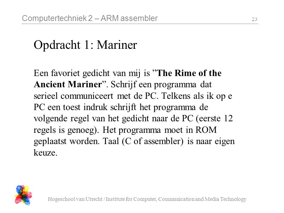 Computertechniek 2 – ARM assembler Hogeschool van Utrecht / Institute for Computer, Communication and Media Technology 23 Opdracht 1: Mariner Een favoriet gedicht van mij is The Rime of the Ancient Mariner .