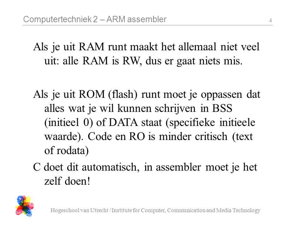 Computertechniek 2 – ARM assembler Hogeschool van Utrecht / Institute for Computer, Communication and Media Technology 4 Als je uit RAM runt maakt het allemaal niet veel uit: alle RAM is RW, dus er gaat niets mis.