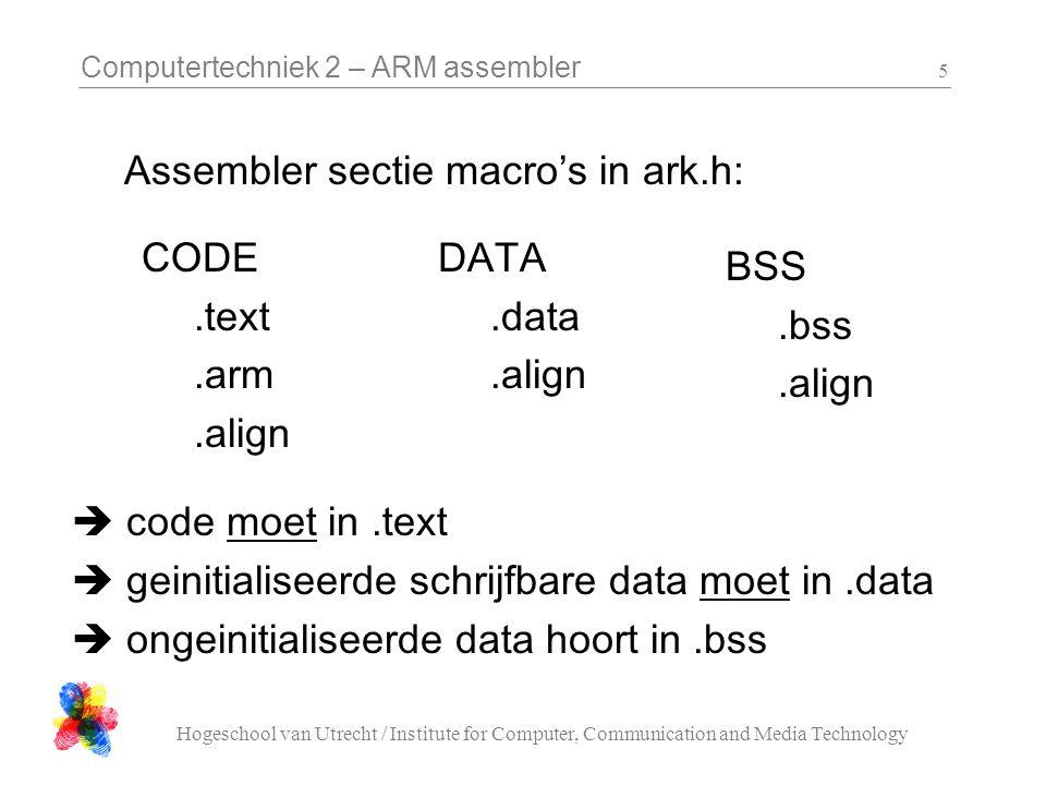 Computertechniek 2 – ARM assembler Hogeschool van Utrecht / Institute for Computer, Communication and Media Technology 16 LSP 'Library' #define ARK_BOARD_LSP_PIN 8 void ARK_audio_sw_squarewave_out( int pin, int cycle, int duration ) subroutine: ARK_audio_sw_squarewave_out R0 = pin, R1 = µs per cycle, R2 = µs total
