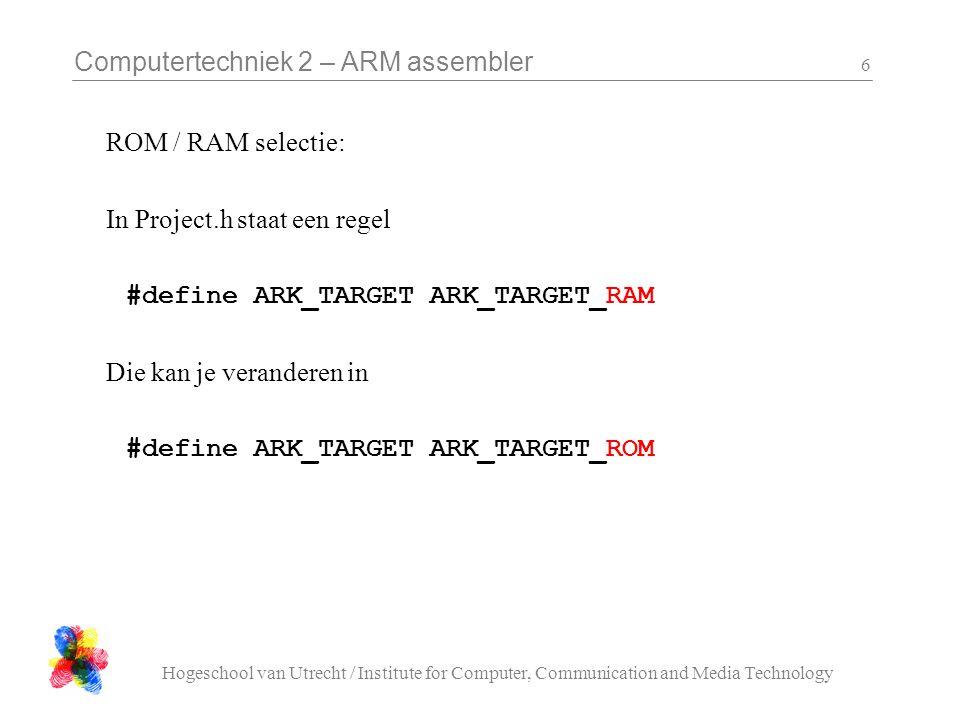 Computertechniek 2 – ARM assembler Hogeschool van Utrecht / Institute for Computer, Communication and Media Technology 7 Downloaden naar ROM (zie webpagina):  Philips Flash utility: GUI interface  lpc21isp : dos command line Als de chip opstart kijkt hij naar een pin om te kiezen tussen de rom (flash) bootloader en de applicatie.