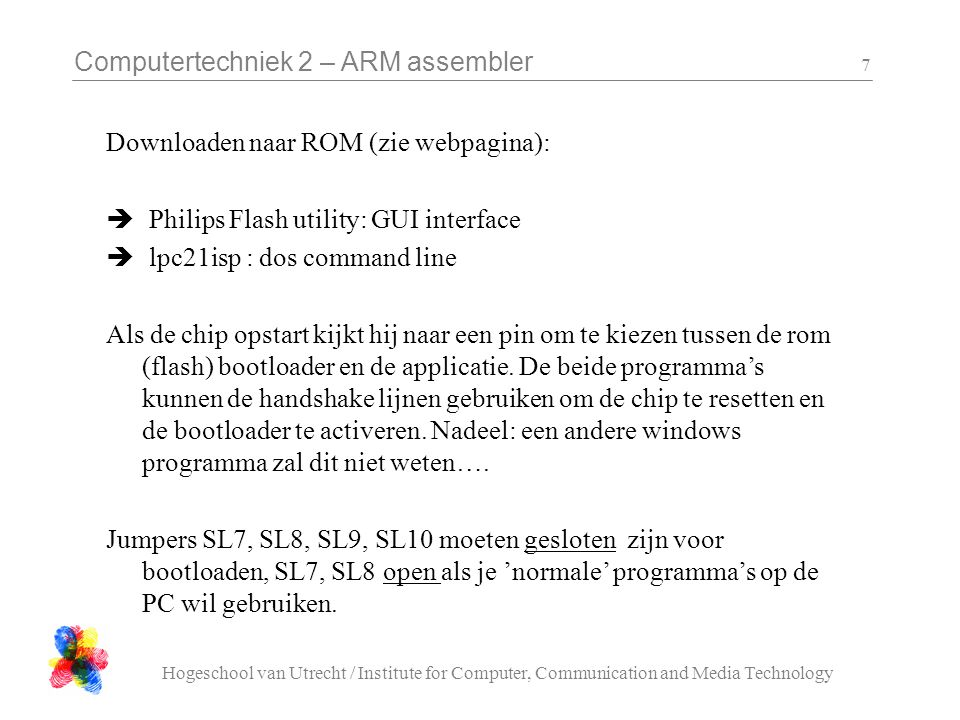 Computertechniek 2 – ARM assembler Hogeschool van Utrecht / Institute for Computer, Communication and Media Technology 7 Downloaden naar ROM (zie webpagina):  Philips Flash utility: GUI interface  lpc21isp : dos command line Als de chip opstart kijkt hij naar een pin om te kiezen tussen de rom (flash) bootloader en de applicatie.