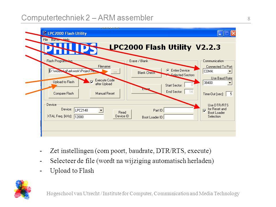 Computertechniek 2 – ARM assembler Hogeschool van Utrecht / Institute for Computer, Communication and Media Technology 9 Lpc21isp : DOS-binnen-windows command line interface lpc21isp –control Project.hex com1 19200 12000 -control: gebruik de handshake lijnen Project.hex: de code die geladen moet worden com1: compoort die gebruikt moet worden 19200: baudrate (38400 werkt ook nog) 12000: kristal frequentie in kHz