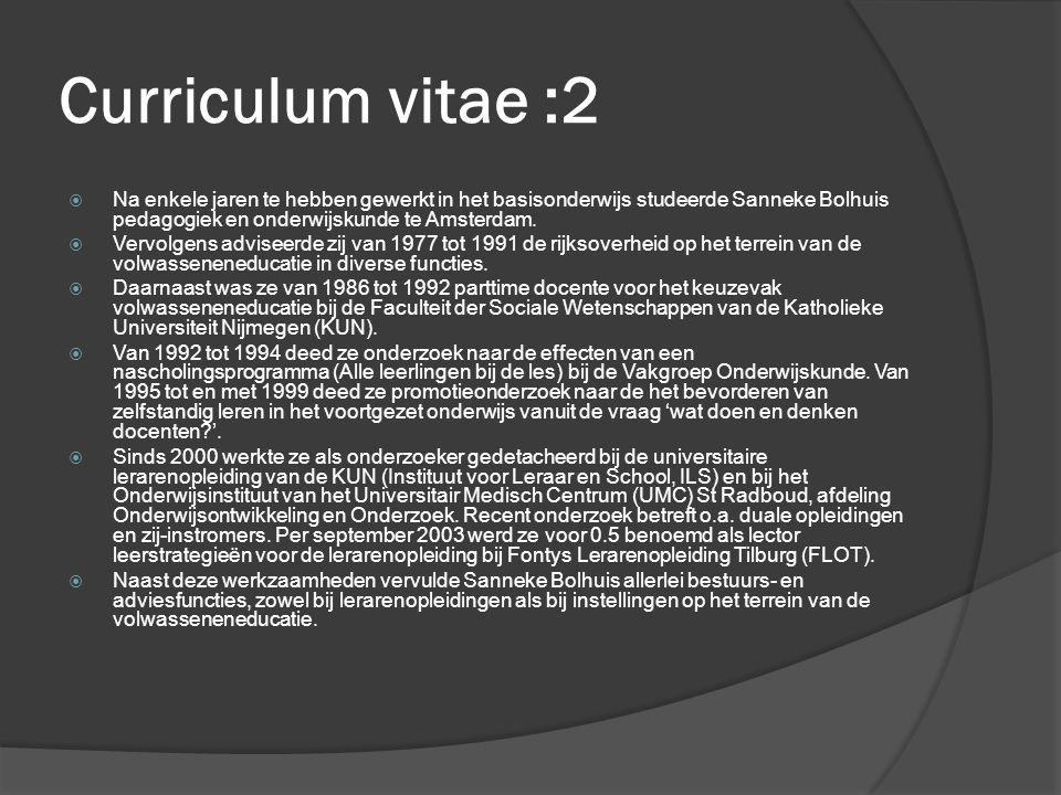 Curriculum vitae :2  Na enkele jaren te hebben gewerkt in het basisonderwijs studeerde Sanneke Bolhuis pedagogiek en onderwijskunde te Amsterdam.  V