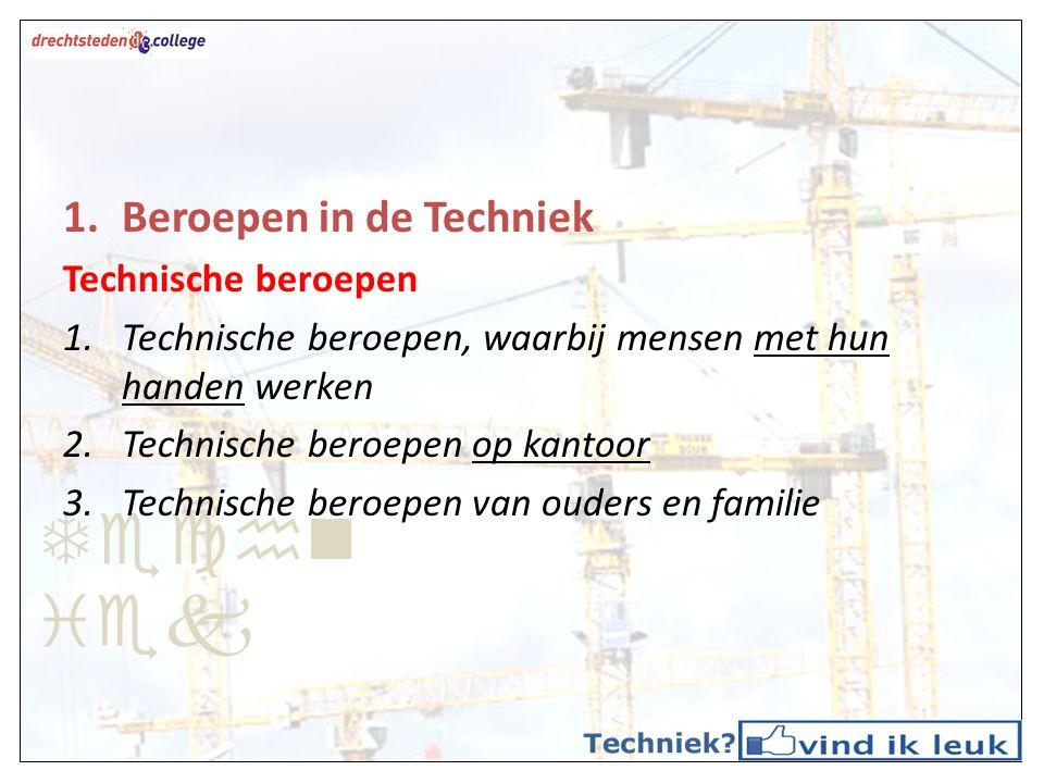 Techn iek 1.Beroepen in de Techniek Technische beroepen 1.Technische beroepen, waarbij mensen met hun handen werken 2.Technische beroepen op kantoor 3