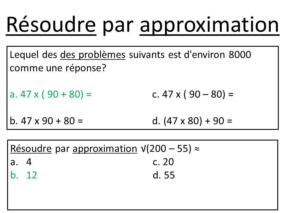 Résoudre par approximation Lequel des des problèmes suivants est d'environ 8000 comme une réponse? a. 47 x ( 90 + 80) =c. 47 x ( 90 – 80) = b. 47 x 90