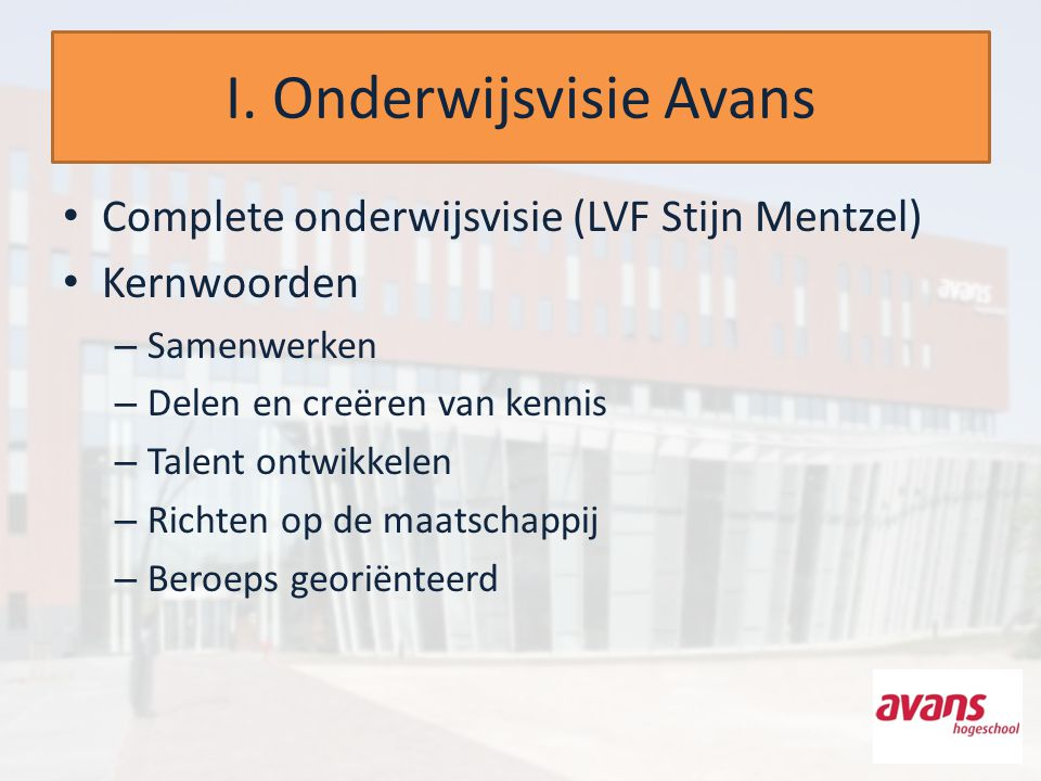 I. Onderwijsvisie Avans Complete onderwijsvisie (LVF Stijn Mentzel) Kernwoorden – Samenwerken – Delen en creëren van kennis – Talent ontwikkelen – Ric