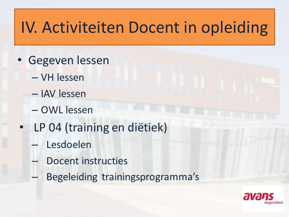 IV. Activiteiten Docent in opleiding Gegeven lessen – VH lessen – IAV lessen – OWL lessen LP 04 (training en diëtiek) – Lesdoelen – Docent instructies