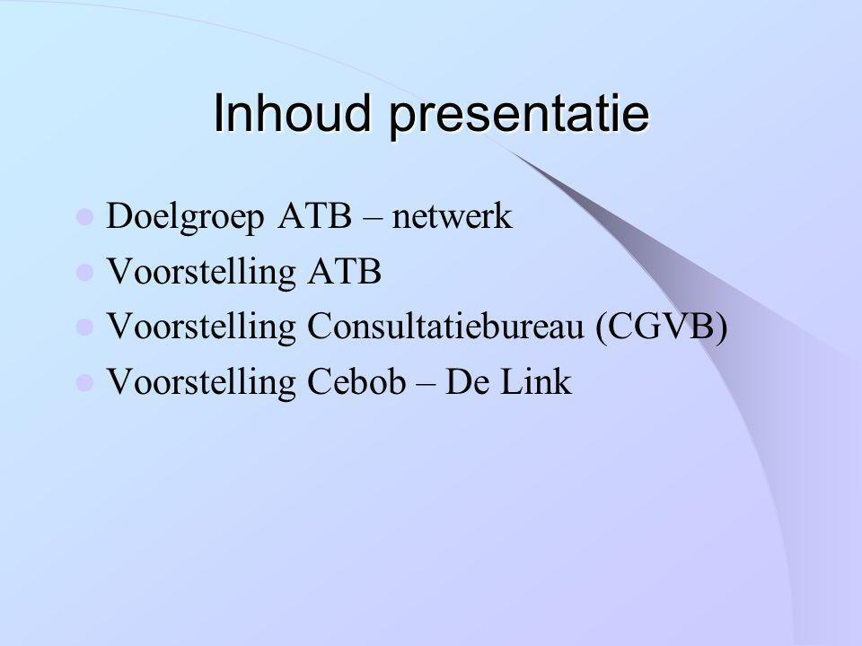 Inhoud presentatie Doelgroep ATB – netwerk Voorstelling ATB Voorstelling Consultatiebureau (CGVB) Voorstelling Cebob – De Link