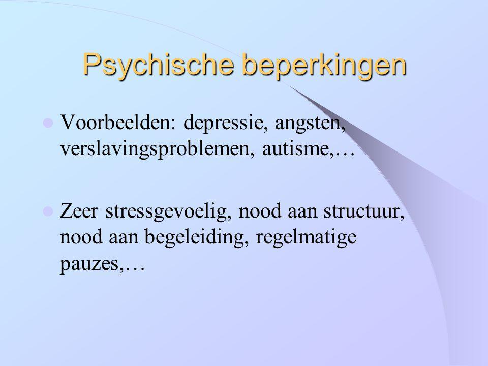 Psychische beperkingen Voorbeelden: depressie, angsten, verslavingsproblemen, autisme,… Zeer stressgevoelig, nood aan structuur, nood aan begeleiding,
