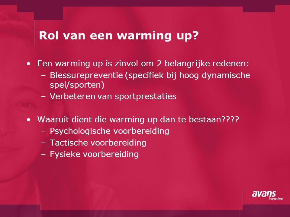 Rol van een warming up? Een warming up is zinvol om 2 belangrijke redenen: –Blessurepreventie (specifiek bij hoog dynamische spel/sporten) –Verbeteren