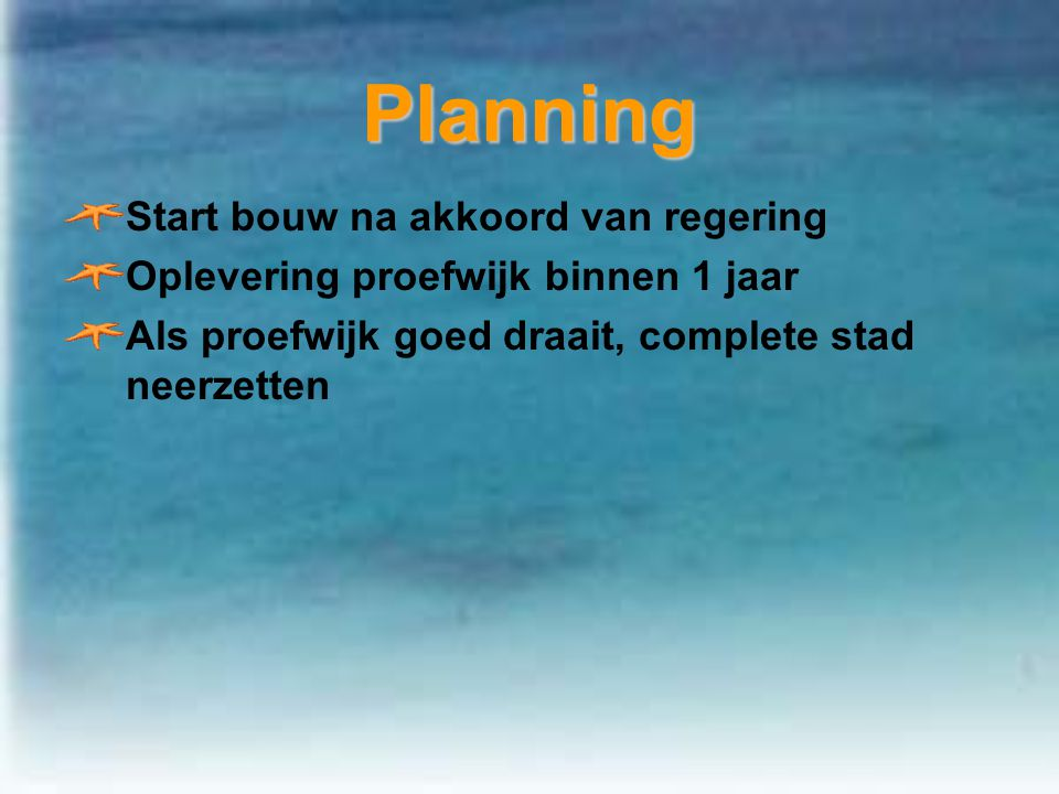 PlanningPlanning Start bouw na akkoord van regering Oplevering proefwijk binnen 1 jaar Als proefwijk goed draait, complete stad neerzetten