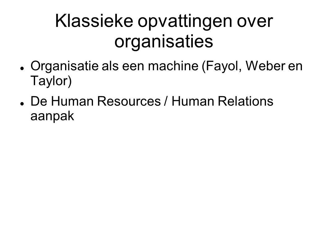 Klassieke opvattingen over organisaties Organisatie als een machine (Fayol, Weber en Taylor) De Human Resources / Human Relations aanpak