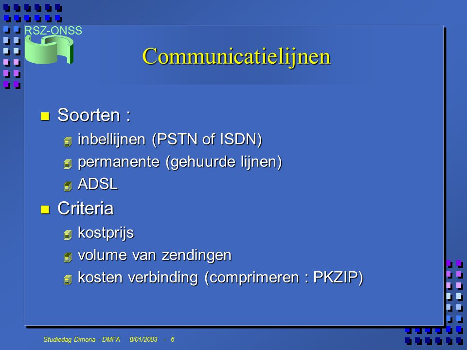 RSZ-ONSS Studiedag Dimona - DMFA 8/01/2003 - 6 Communicatielijnen n Soorten : 4 inbellijnen (PSTN of ISDN) 4 permanente (gehuurde lijnen) 4 ADSL n Criteria 4 kostprijs 4 volume van zendingen 4 kosten verbinding (comprimeren : PKZIP)
