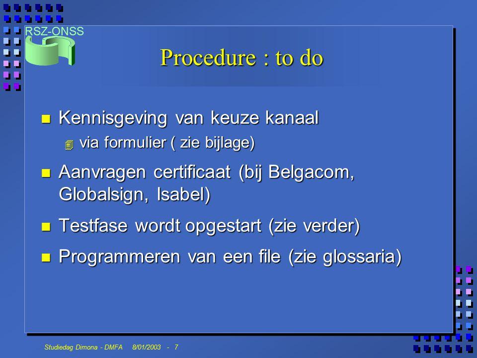 RSZ-ONSS Studiedag Dimona - DMFA 8/01/2003 - 7 Procedure : to do n Kennisgeving van keuze kanaal 4 via formulier ( zie bijlage) n Aanvragen certificaat (bij Belgacom, Globalsign, Isabel) n Testfase wordt opgestart (zie verder) n Programmeren van een file (zie glossaria)