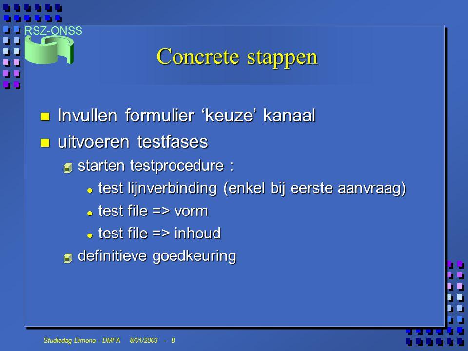 RSZ-ONSS Studiedag Dimona - DMFA 8/01/2003 - 8 Concrete stappen n Invullen formulier 'keuze' kanaal n uitvoeren testfases 4 starten testprocedure : l test lijnverbinding (enkel bij eerste aanvraag) l test file => vorm l test file => inhoud 4 definitieve goedkeuring