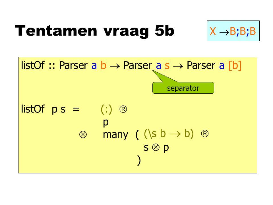 Tentamen vraag 5b X  B;B;B listOf:: Parser a b  Parser a s  Parser a [b] listOf p s = p  many ( s  p ) separator (\s b  b)  (:) 