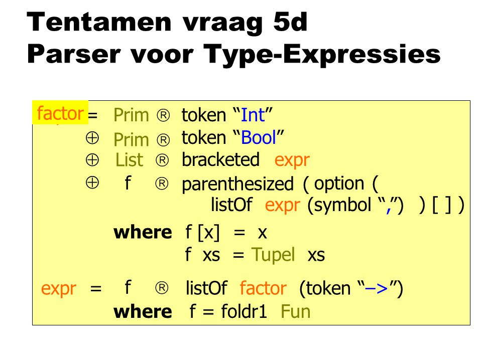 Tentamen vraag 5d Parser voor Type-Expressies expr=token Int  token Bool  bracketed expr  listOf expr (symbol , ) Prim  List  parenthesized ( option ( ) [ ] ) f  where f xs = Tupel xs f [x] = x factor expr = listOf factor (token –> ) f  where f = foldr1 Fun