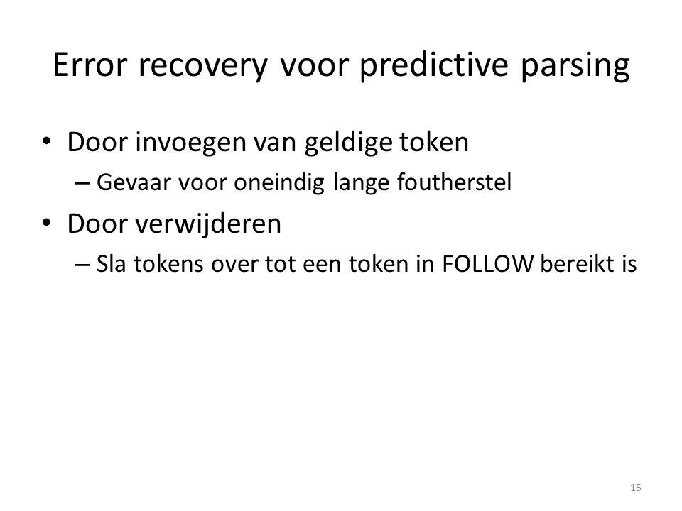 Error recovery voor predictive parsing Door invoegen van geldige token – Gevaar voor oneindig lange foutherstel Door verwijderen – Sla tokens over tot een token in FOLLOW bereikt is 15