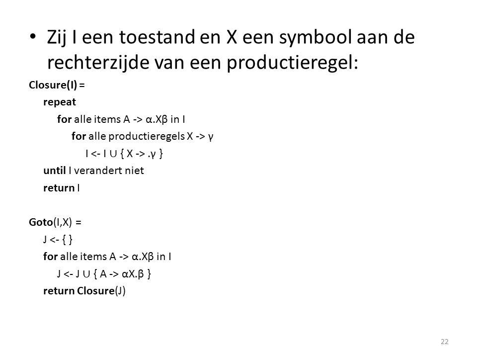 Zij I een toestand en X een symbool aan de rechterzijde van een productieregel: Closure(I) = repeat for alle items A -> α.Xβ in I for alle productieregels X -> γ I.γ } until I verandert niet return I Goto(I,X) = J <- { } for alle items A -> α.Xβ in I J αX.β } return Closure(J) 22