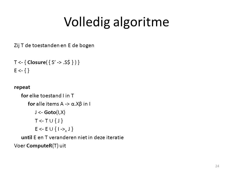 Volledig algoritme Zij T de toestanden en E de bogen T.S$ } ) } E <- { } repeat for elke toestand I in T for alle items A -> α.Xβ in I J <- Goto(I,X) T <- T ∪ { J } E x J } until E en T veranderen niet in deze iteratie Voer ComputeR(T) uit 24