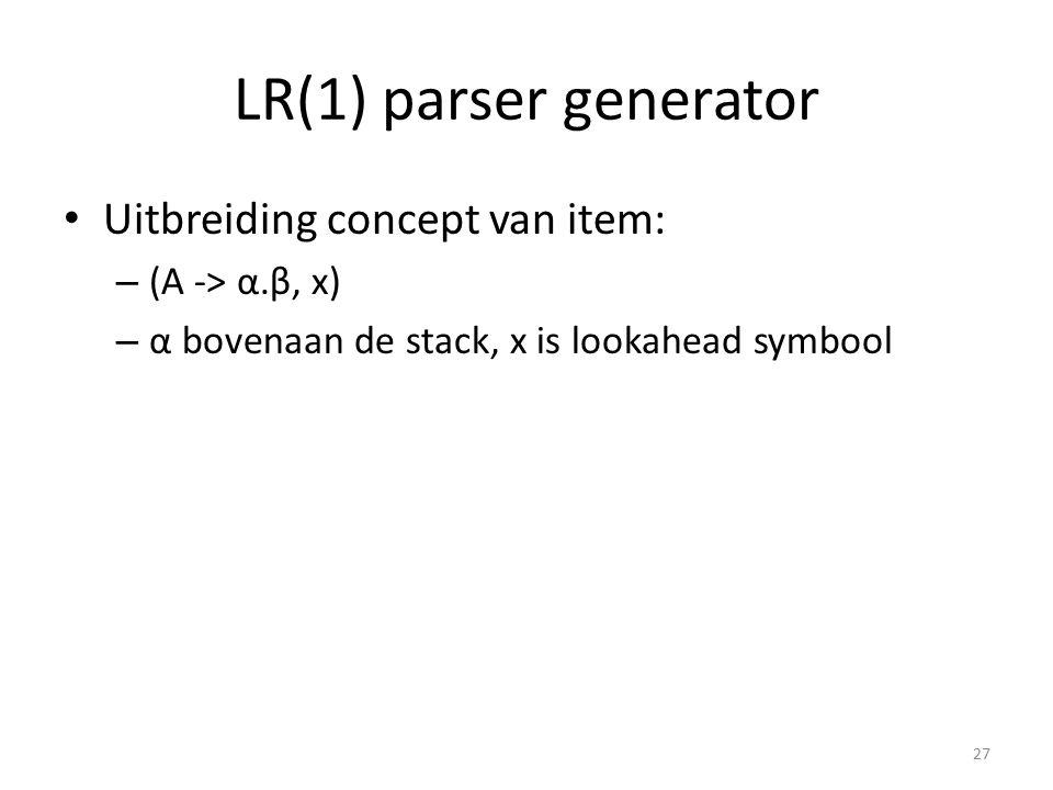 LR(1) parser generator Uitbreiding concept van item: – (A -> α.β, x) – α bovenaan de stack, x is lookahead symbool 27