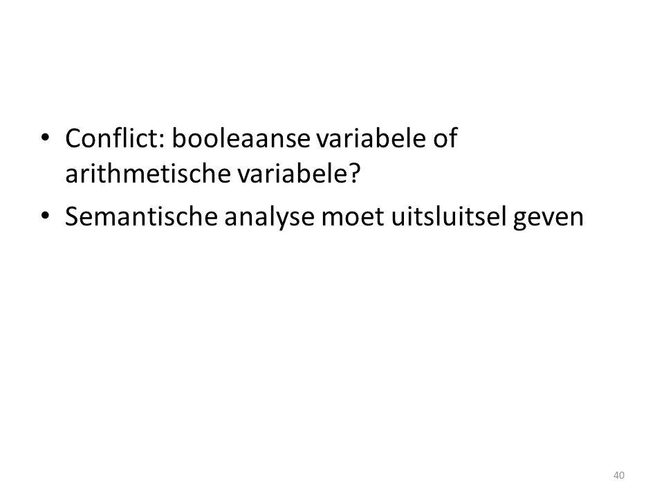 Conflict: booleaanse variabele of arithmetische variabele? Semantische analyse moet uitsluitsel geven 40
