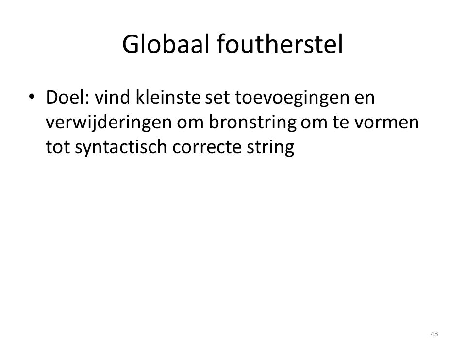 Globaal foutherstel Doel: vind kleinste set toevoegingen en verwijderingen om bronstring om te vormen tot syntactisch correcte string 43