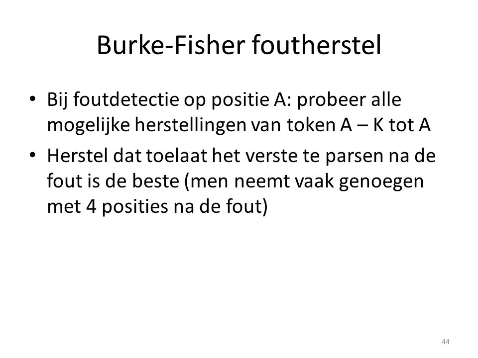 Burke-Fisher foutherstel Bij foutdetectie op positie A: probeer alle mogelijke herstellingen van token A – K tot A Herstel dat toelaat het verste te parsen na de fout is de beste (men neemt vaak genoegen met 4 posities na de fout) 44
