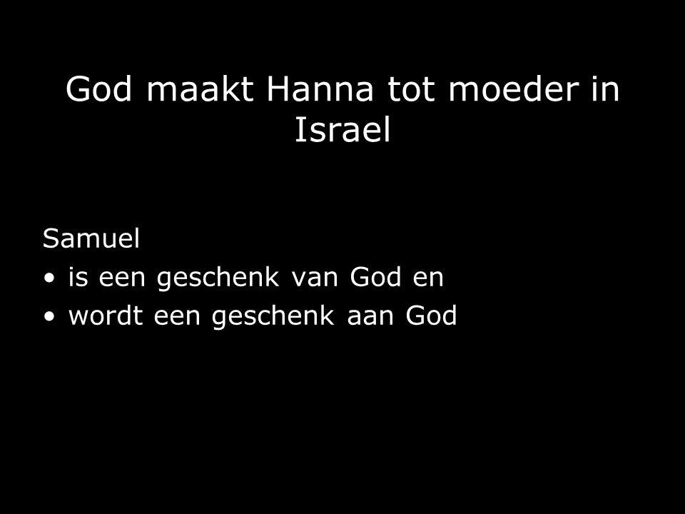 God maakt Hanna tot moeder in Israel Samuel is een geschenk van God en wordt een geschenk aan God
