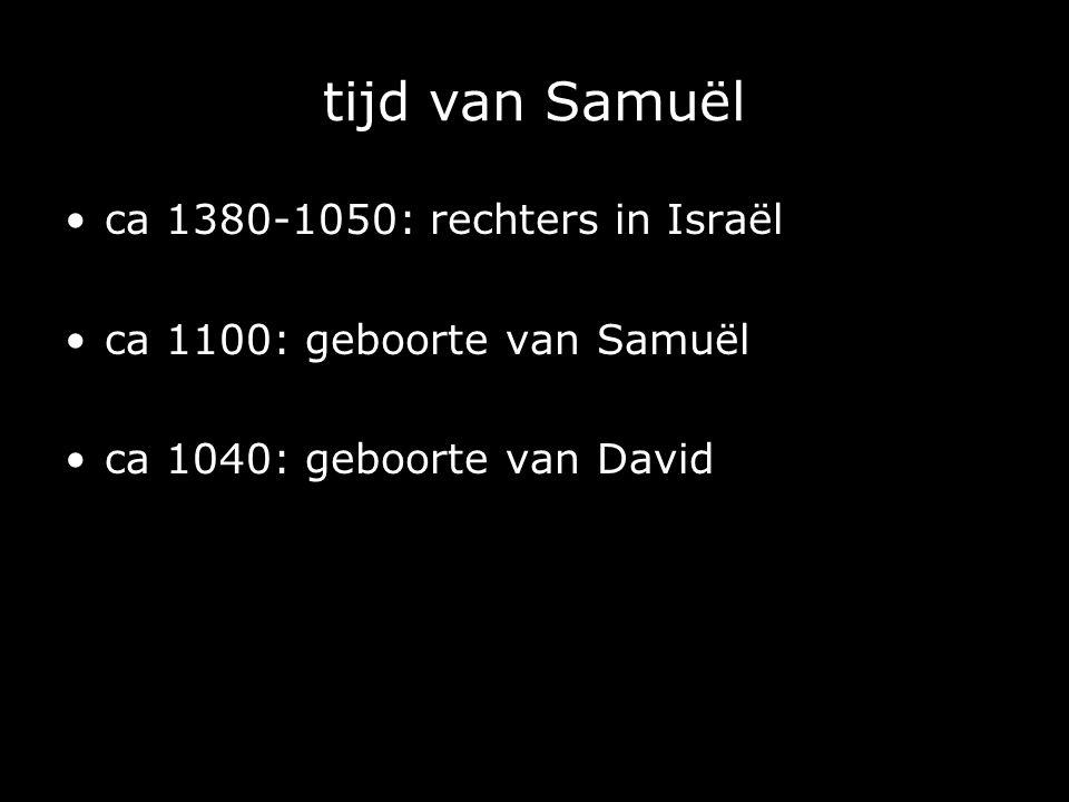 tijd van Samuël ca 1380-1050: rechters in Israël ca 1100: geboorte van Samuël ca 1040: geboorte van David