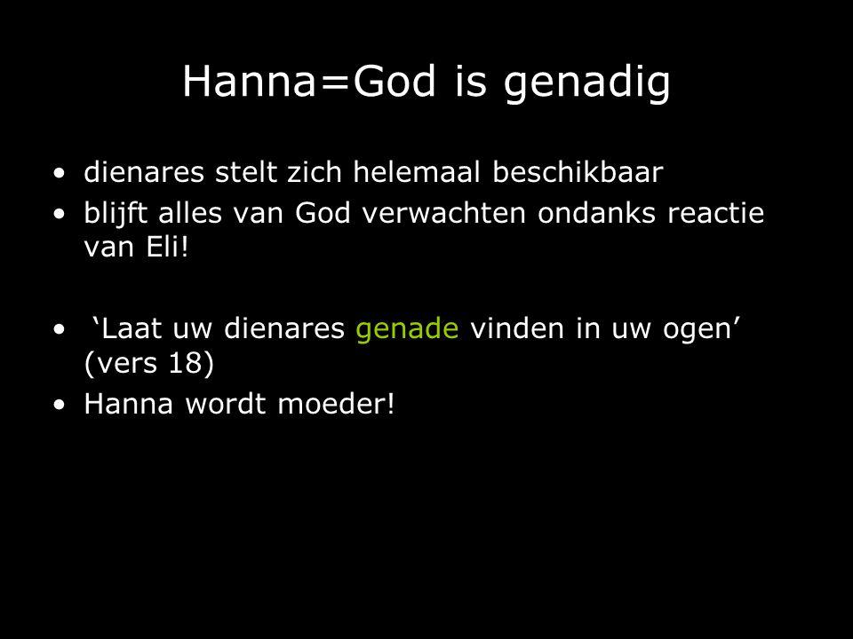 Hanna=God is genadig dienares stelt zich helemaal beschikbaar blijft alles van God verwachten ondanks reactie van Eli! 'Laat uw dienares genade vinden