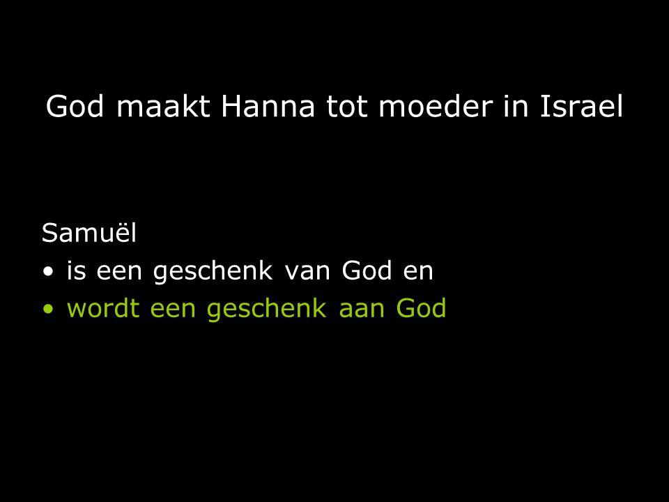 God maakt Hanna tot moeder in Israel Samuël is een geschenk van God en wordt een geschenk aan God