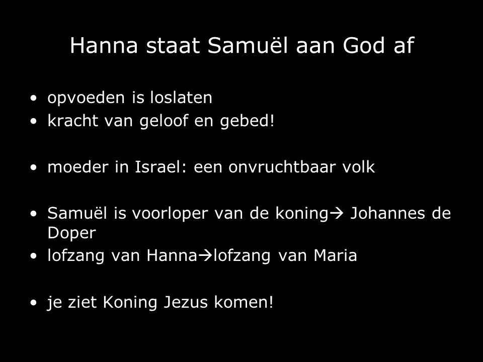 Hanna staat Samuël aan God af opvoeden is loslaten kracht van geloof en gebed! moeder in Israel: een onvruchtbaar volk Samuël is voorloper van de koni
