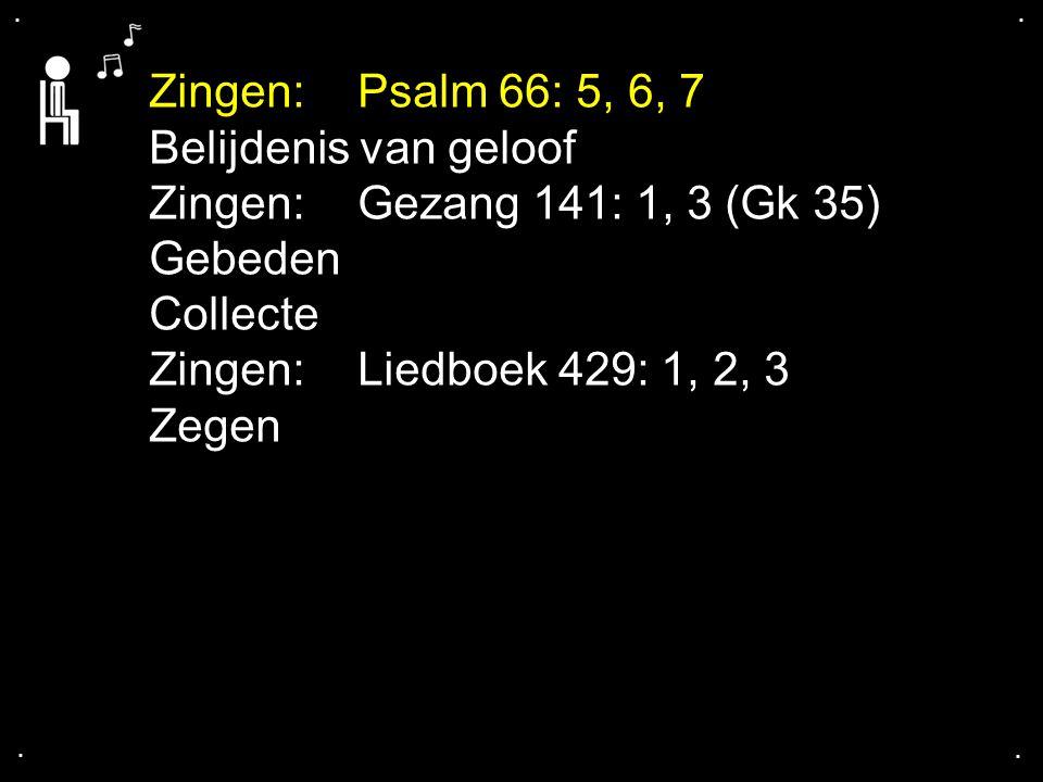 .... Zingen:Psalm 66: 5, 6, 7 Belijdenis van geloof Zingen:Gezang 141: 1, 3 (Gk 35) Gebeden Collecte Zingen:Liedboek 429: 1, 2, 3 Zegen