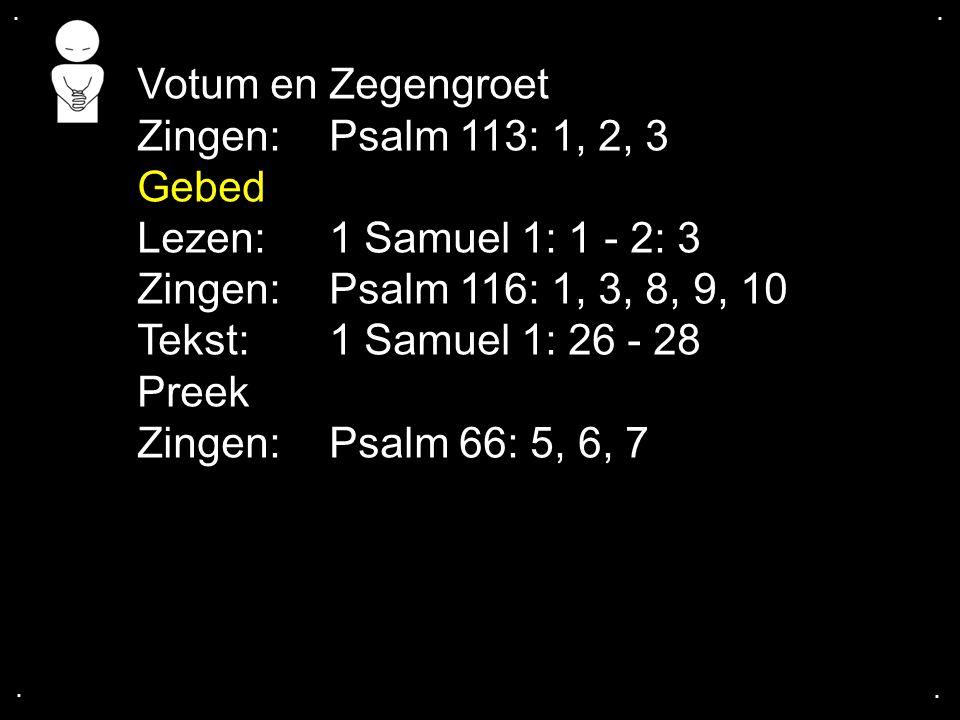 .... Votum en Zegengroet Zingen:Psalm 113: 1, 2, 3 Gebed Lezen: 1 Samuel 1: 1 - 2: 3 Zingen:Psalm 116: 1, 3, 8, 9, 10 Tekst: 1 Samuel 1: 26 - 28 Preek