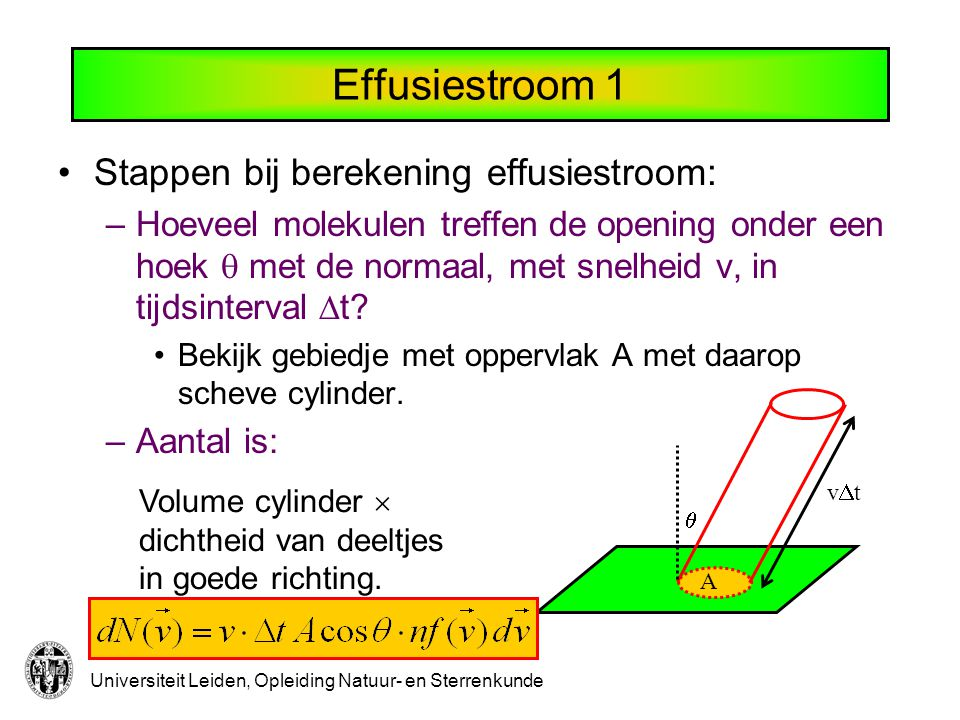 Universiteit Leiden, Opleiding Natuur- en Sterrenkunde Effusiestroom 1 A  vtvt Stappen bij berekening effusiestroom: –Hoeveel molekulen treffen de opening onder een hoek  met de normaal, met snelheid v, in tijdsinterval  t.