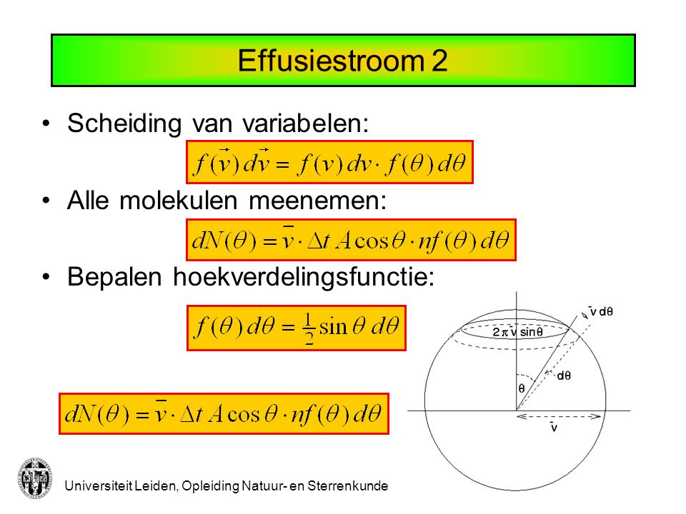 Universiteit Leiden, Opleiding Natuur- en Sterrenkunde Effusiestroom 3 Aantal molekulen dat onder hoek  op oppervlak A in tijd  t afstevent: Partiële stroomdichtheid: Integreren over hoek