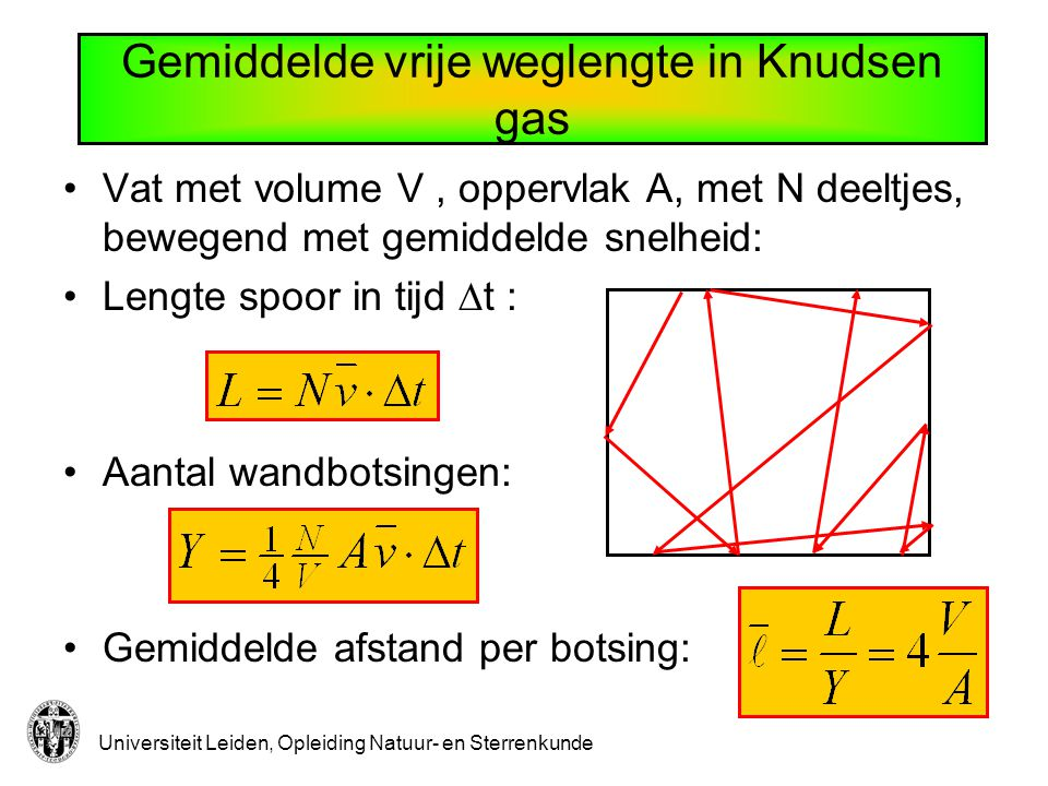 Universiteit Leiden, Opleiding Natuur- en Sterrenkunde Gemiddelde vrije weglengte in Knudsen gas Vat met volume V, oppervlak A, met N deeltjes, bewegend met gemiddelde snelheid: Lengte spoor in tijd  t : Aantal wandbotsingen: Gemiddelde afstand per botsing: