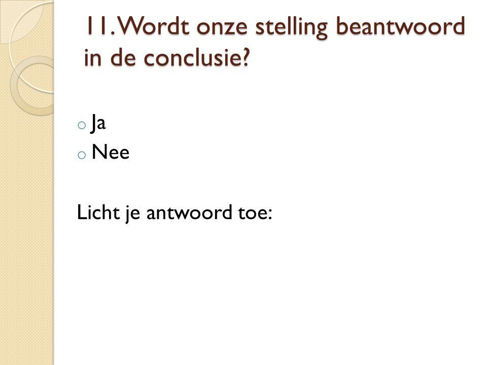 11. Wordt onze stelling beantwoord in de conclusie? o Ja o Nee Licht je antwoord toe:
