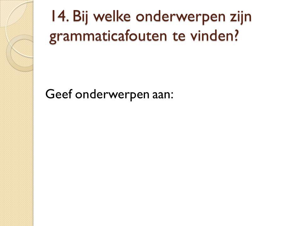 14. Bij welke onderwerpen zijn grammaticafouten te vinden? Geef onderwerpen aan: