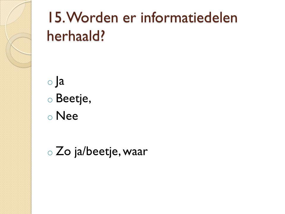 15. Worden er informatiedelen herhaald? o Ja o Beetje, o Nee o Zo ja/beetje, waar