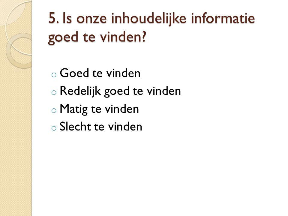 5. Is onze inhoudelijke informatie goed te vinden? o Goed te vinden o Redelijk goed te vinden o Matig te vinden o Slecht te vinden