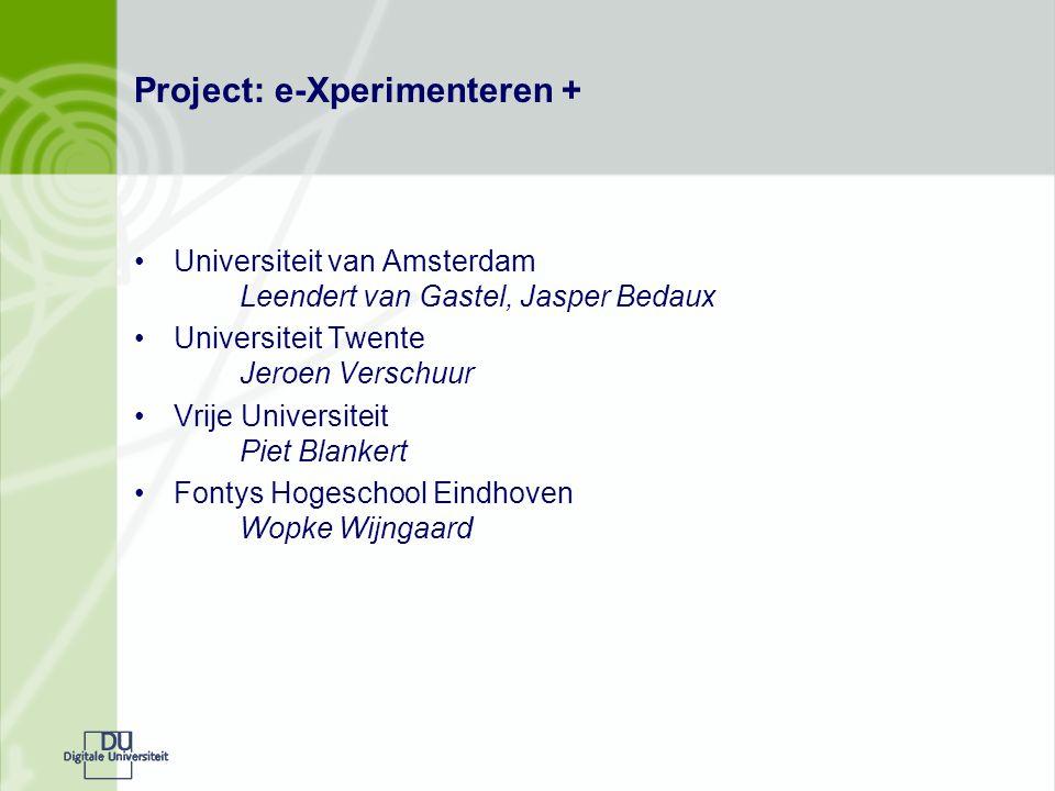 Project: e-Xperimenteren + Universiteit van Amsterdam Leendert van Gastel, Jasper Bedaux Universiteit Twente Jeroen Verschuur Vrije Universiteit Piet Blankert Fontys Hogeschool Eindhoven Wopke Wijngaard