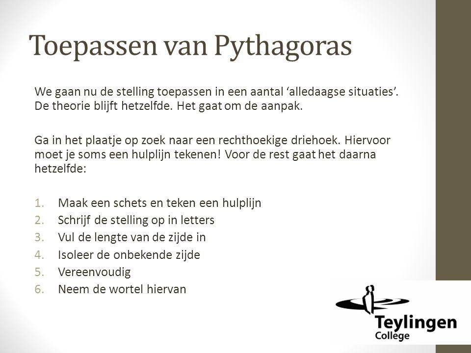 Toepassen van Pythagoras We gaan nu de stelling toepassen in een aantal 'alledaagse situaties'. De theorie blijft hetzelfde. Het gaat om de aanpak. Ga
