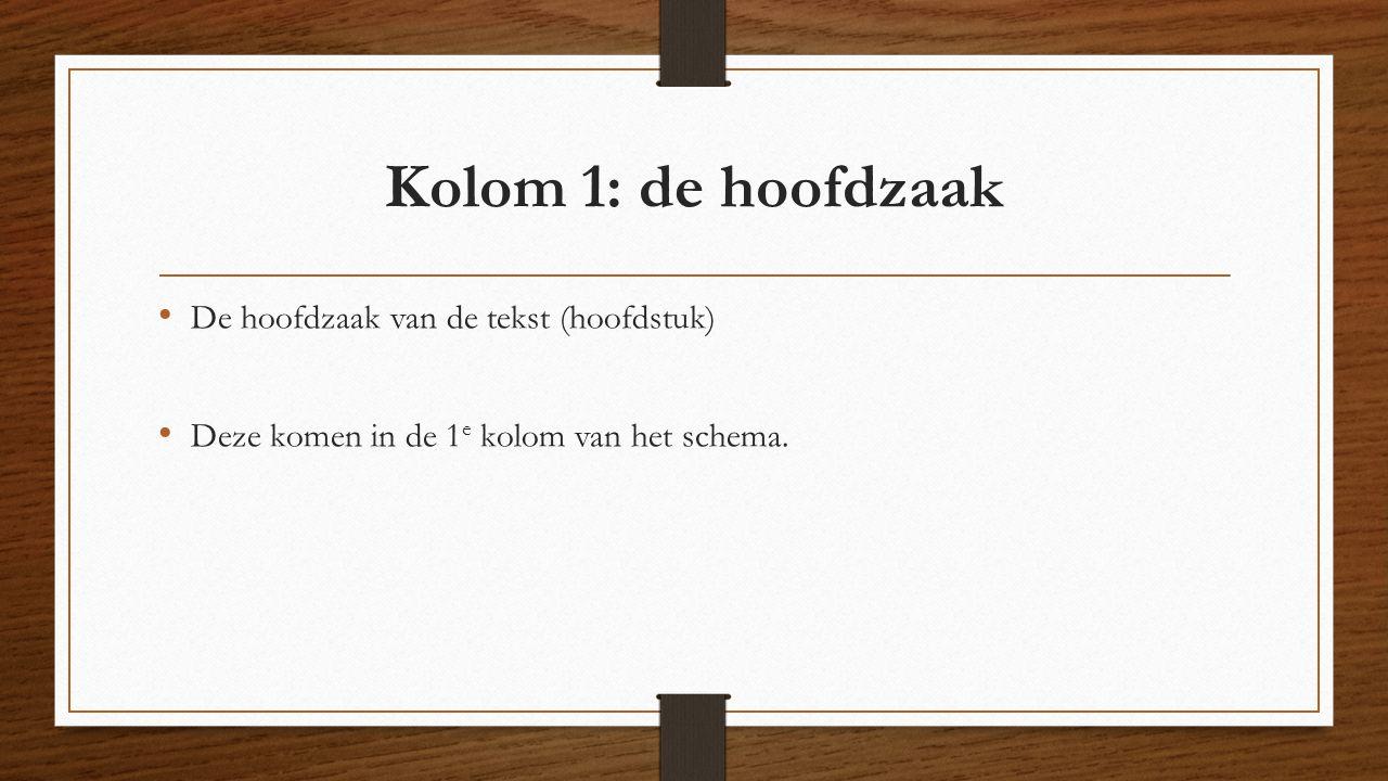 Kolom 1: de hoofdzaak De hoofdzaak van de tekst (hoofdstuk) Deze komen in de 1 e kolom van het schema.