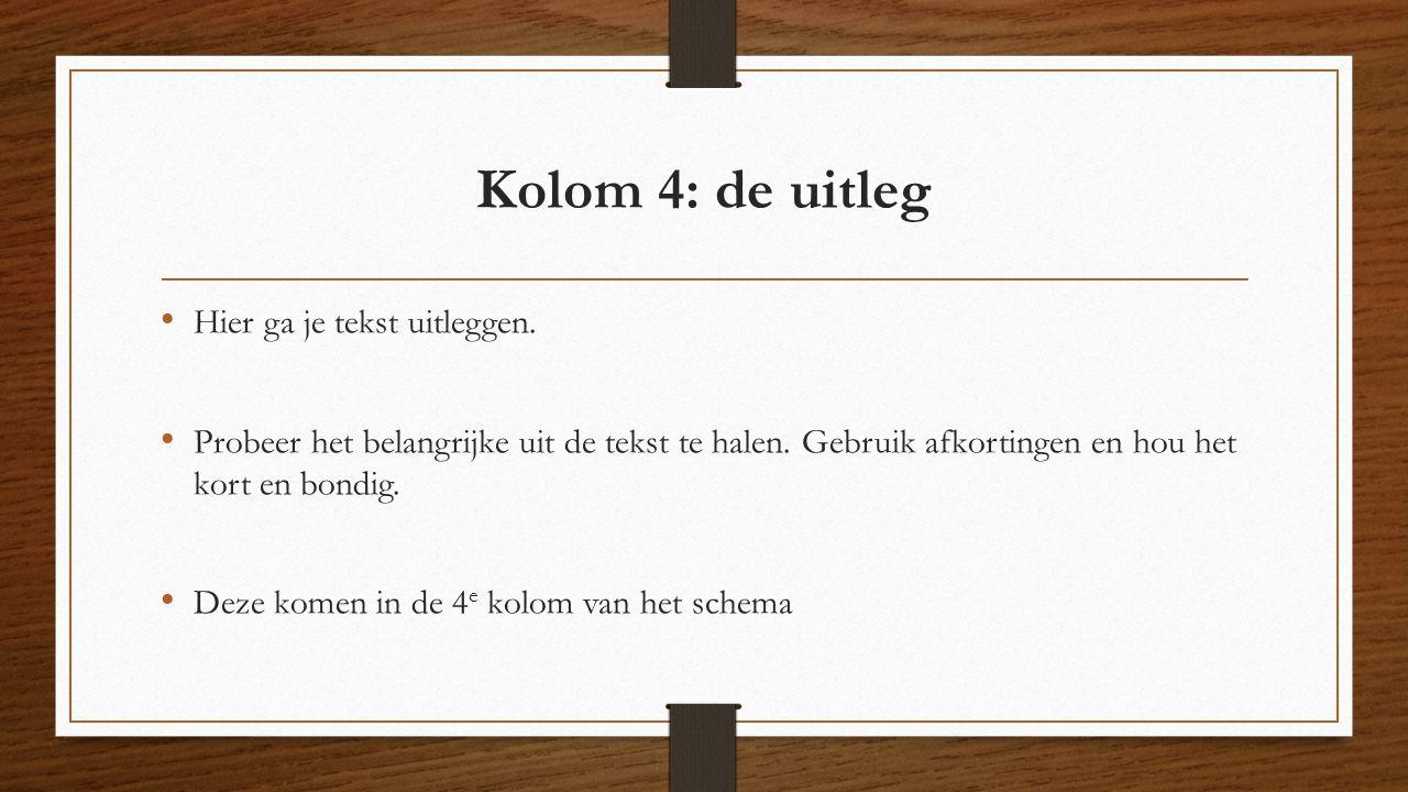 Kolom 4: de uitleg Hier ga je tekst uitleggen. Probeer het belangrijke uit de tekst te halen. Gebruik afkortingen en hou het kort en bondig. Deze kome