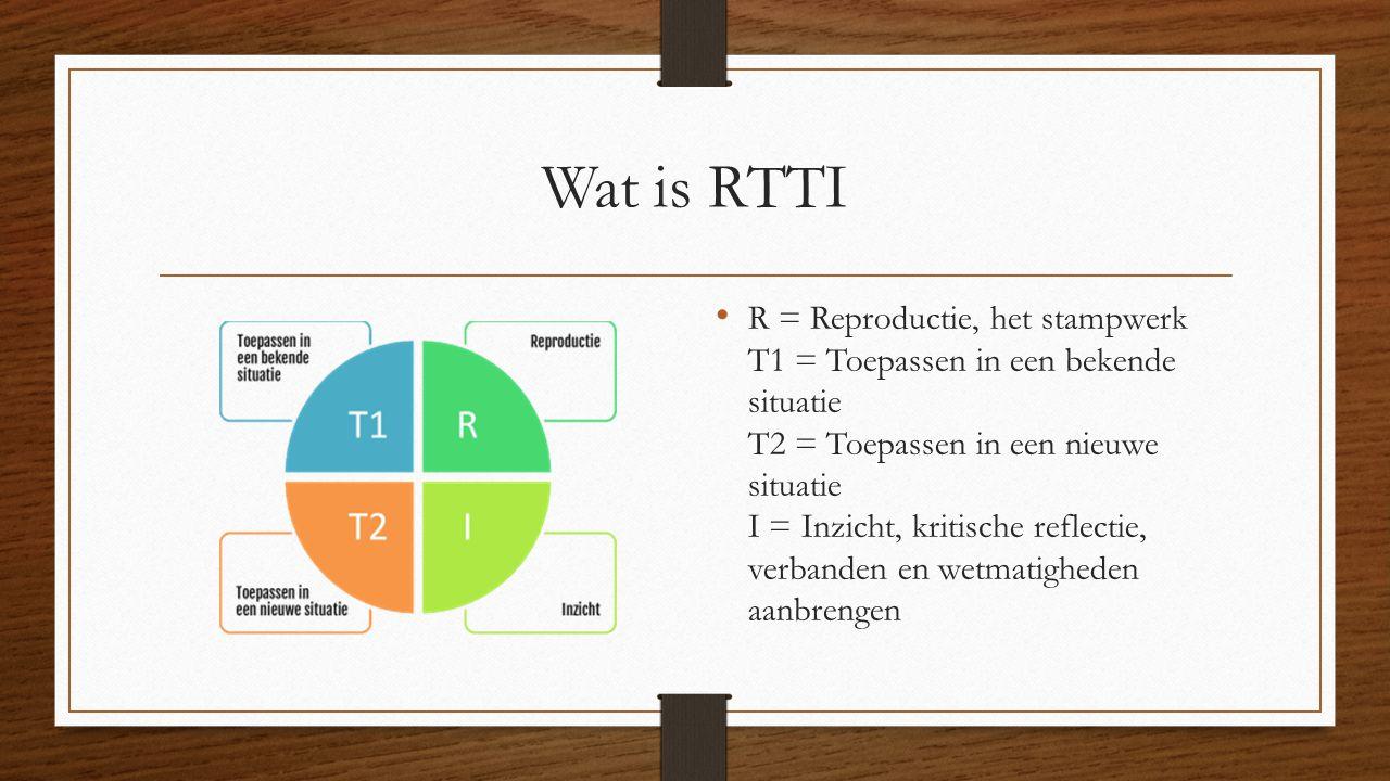 Wat is RTTI R = Reproductie, het stampwerk T1 = Toepassen in een bekende situatie T2 = Toepassen in een nieuwe situatie I = Inzicht, kritische reflect