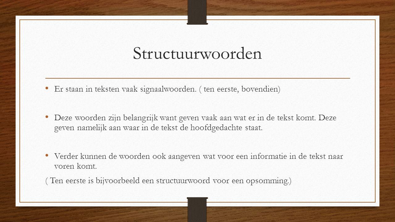 Structuurwoorden Er staan in teksten vaak signaalwoorden. ( ten eerste, bovendien) Deze woorden zijn belangrijk want geven vaak aan wat er in de tekst