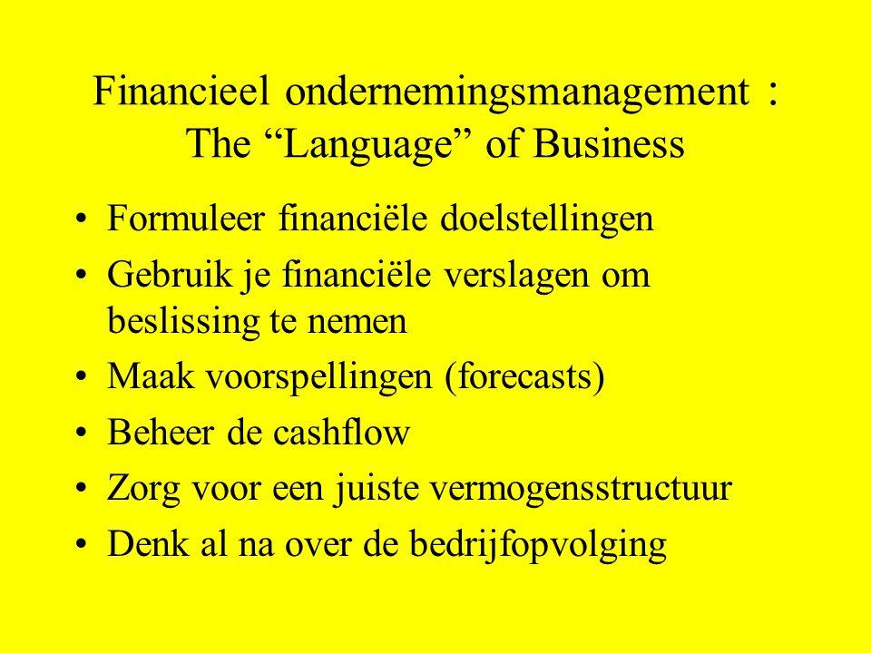 Financieel ondernemingsmanagement : The Language of Business Formuleer financiële doelstellingen Gebruik je financiële verslagen om beslissing te nemen Maak voorspellingen (forecasts) Beheer de cashflow Zorg voor een juiste vermogensstructuur Denk al na over de bedrijfopvolging
